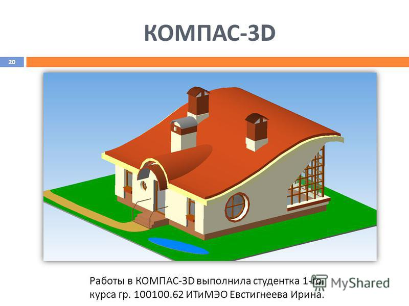 КОМПАС -3D Работы в КОМПАС-3 D выполнила студентка 1-го курса гр. 100100.62 ИТиМЭО Евстигнеева Ирина. 20