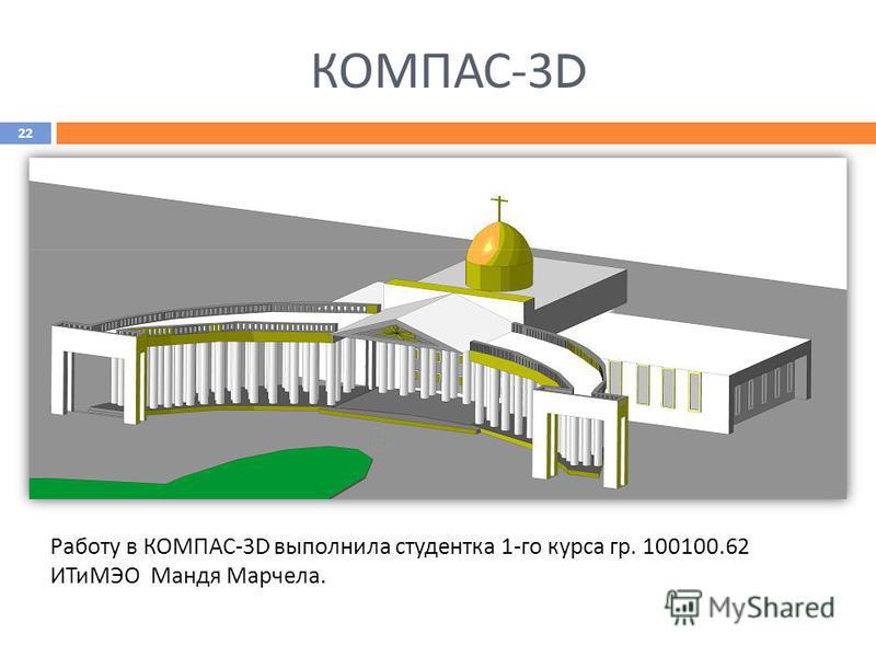 КОМПАС -3D Работу в КОМПАС-3 D выполнила студентка 1-го курса гр. 100100.62 ИТиМЭО Мандя Марчела. 22