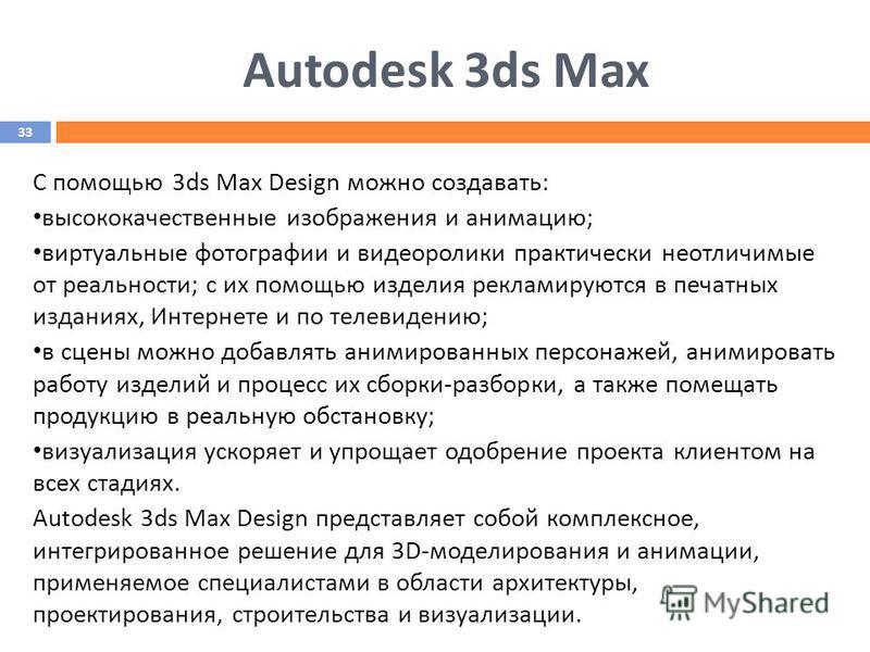 Autodesk 3ds Max С помощью 3ds Max Design можно создавать: высококачественные изображения и анимацию; виртуальные фотографии и видеоролики практически неотличимые от реальности; с их помощью изделия рекламируются в печатных изданиях, Интернете и по т