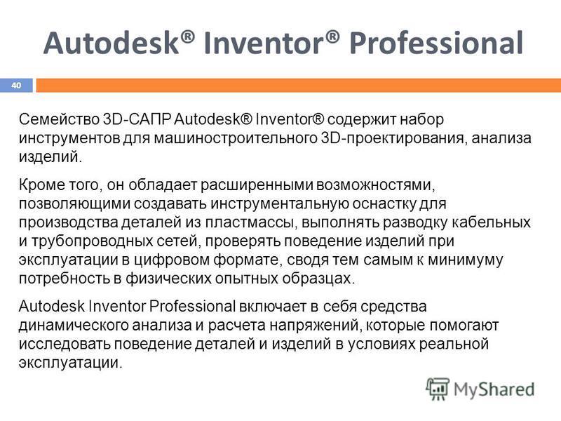 Autodesk® Inventor® Professional Семейство 3D-САПР Autodesk® Inventor® содержит набор инструментов для машиностроительного 3D-проектирования, анализа изделий. Кроме того, он обладает расширенными возможностями, позволяющими создавать инструментальную