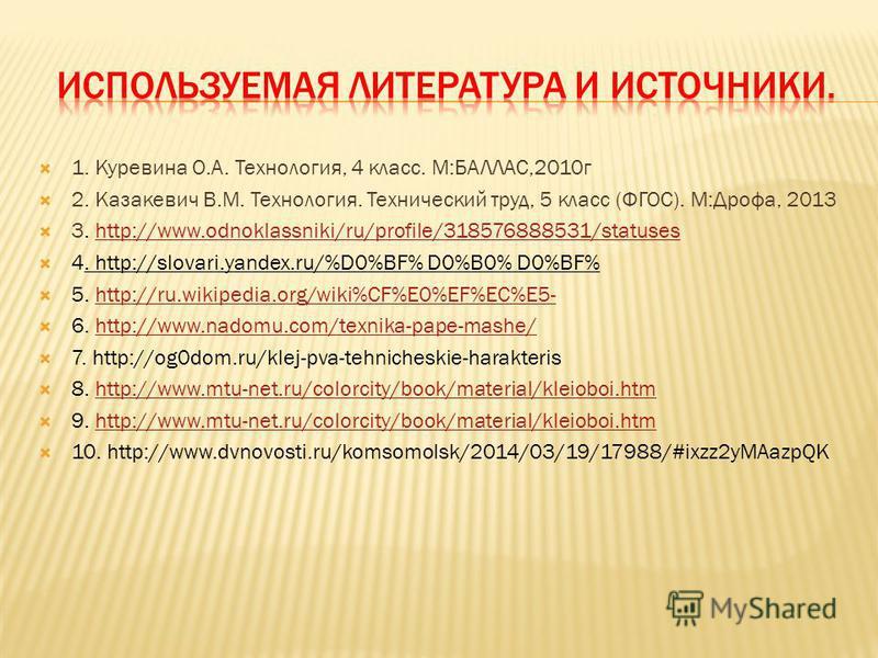 1. Куревина О.А. Технология, 4 класс. М:БАЛЛАС,2010 г 2. Казакевич В.М. Технология. Технический труд, 5 класс (ФГОС). М:Дрофа, 2013 3. http://www.odnoklassniki/ru/profile/318576888531/statuseshttp://www.odnoklassniki/ru/profile/318576888531/statuses
