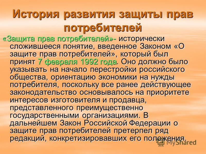 История развития защиты прав потребителей «Защита прав потребителей»- исторически сложившееся понятие, введенное Законом «О защите прав потребителей», который был принят 7 февраля 1992 года. Оно должно было указывать на начало перестройки российского
