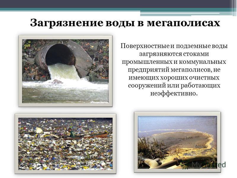 Загрязнение воды в мегаполисах Поверхностные и подземные воды загрязняются стоками промышленных и коммунальных предприятий мегаполисов, не имеющих хороших очистных сооружений или работающих неэффективно.