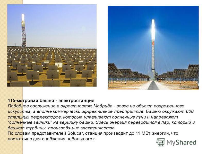 115-метровая башня - электростанция Подобное сооружение в окрестностях Мадрида - вовсе не объект современного искусства, а вполне коммерчески эффективное предприятие. Башню окружают 600 стальных рефлекторов, которые улавливают солнечные лучи и направ