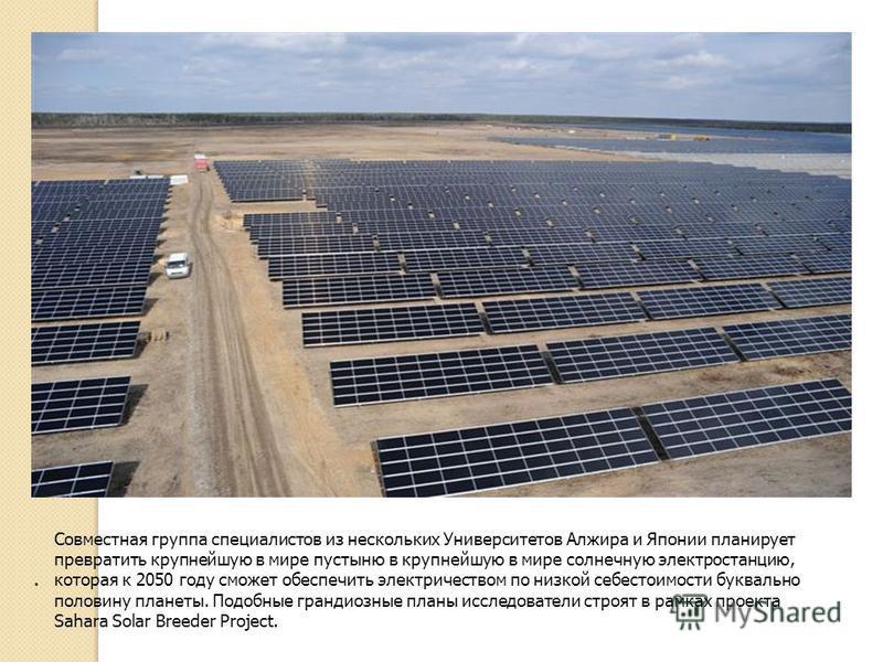 . Совместная группа специалистов из нескольких Университетов Алжира и Японии планирует превратить крупнейшую в мире пустыню в крупнейшую в мире солнечную электростанцию, которая к 2050 году сможет обеспечить электричеством по низкой себестоимости бук
