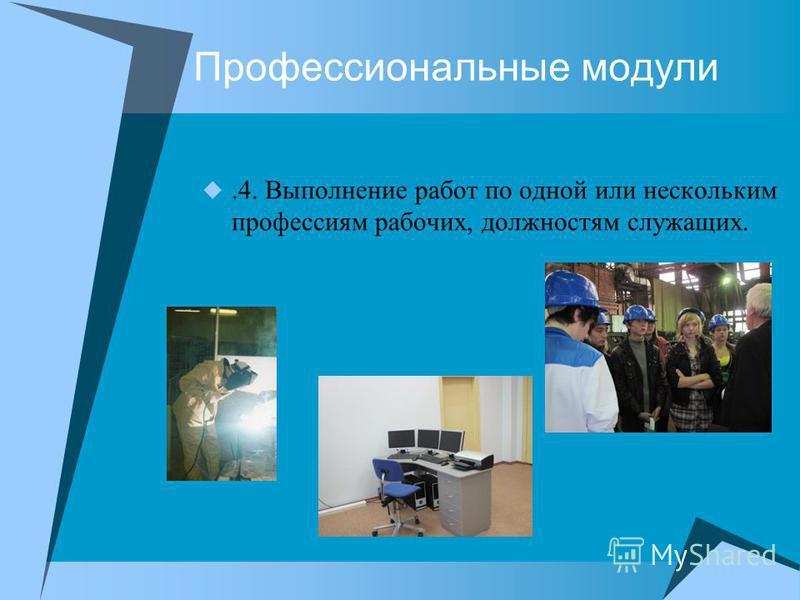Профессиональные модули.4. Выполнение работ по одной или нескольким профессиям рабочих, должностям служащих.