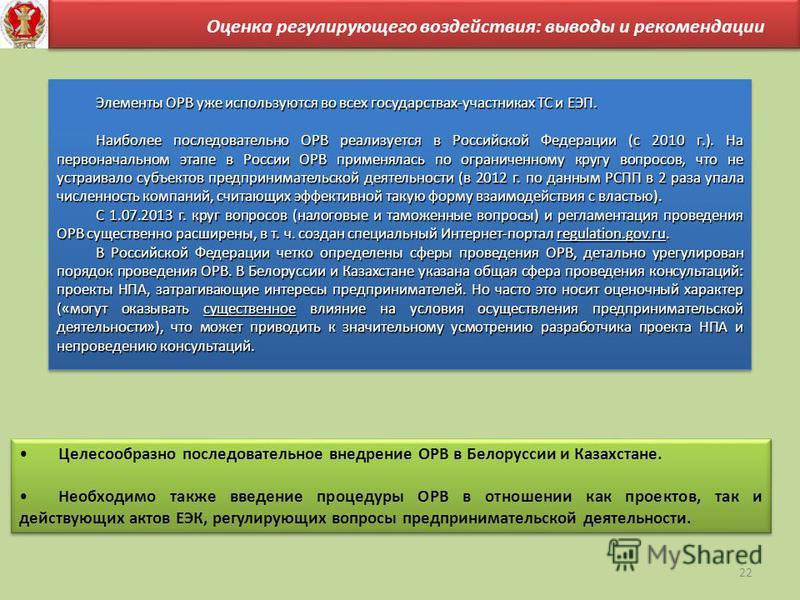 22 Оценка регулирующего воздействия: выводы и рекомендации Целесообразно последовательное внедрение ОРВ в Белоруссии и Казахстане. Необходимо также введение процедуры ОРВ в отношении как проектов, так и действующих актов ЕЭК, регулирующих вопросы пре