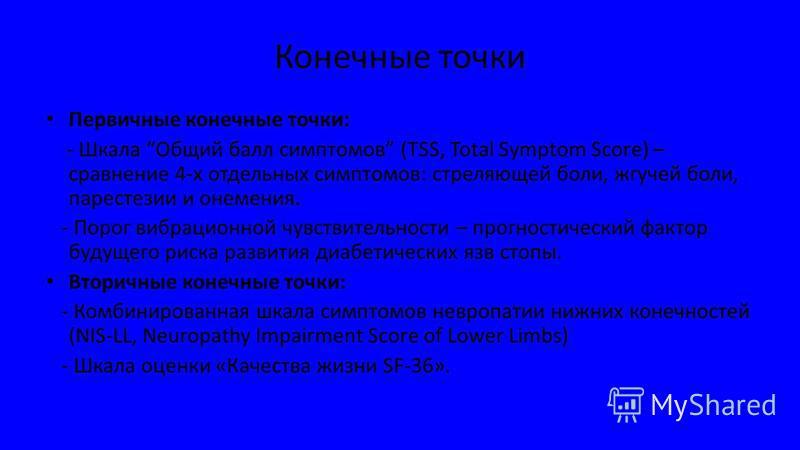 Конечные точки Первичные конечные точки: - Шкала Общий балл симптомов (TSS, Total Symptom Score) – сравнение 4-х отдельных симптомов: стреляющей боли, жгучей боли, парестезии и онемения. - Порог вибрационной чувствительности – прогностический фактор
