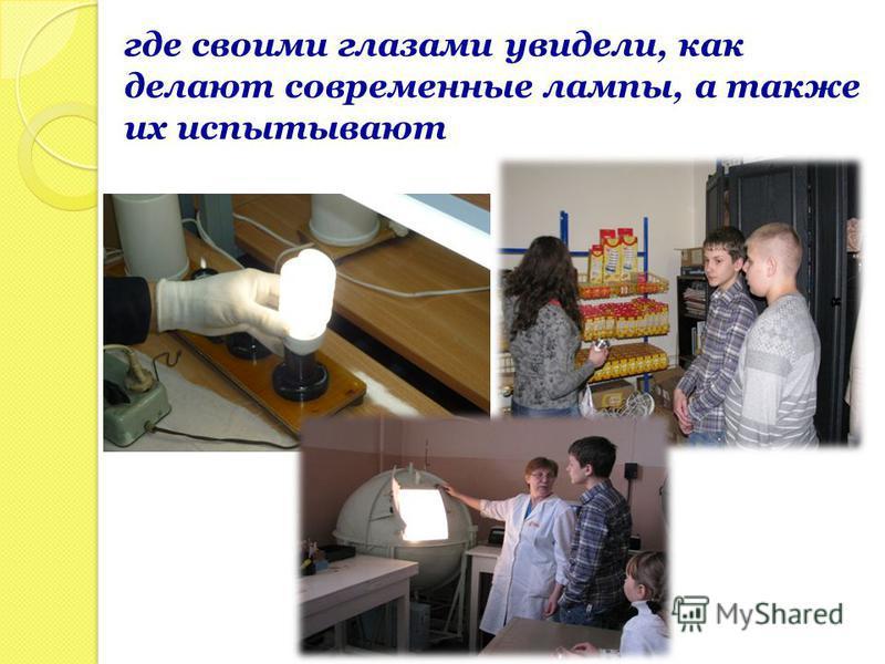 где своими глазами увидели, как делают современные лампы, а также их испытывают