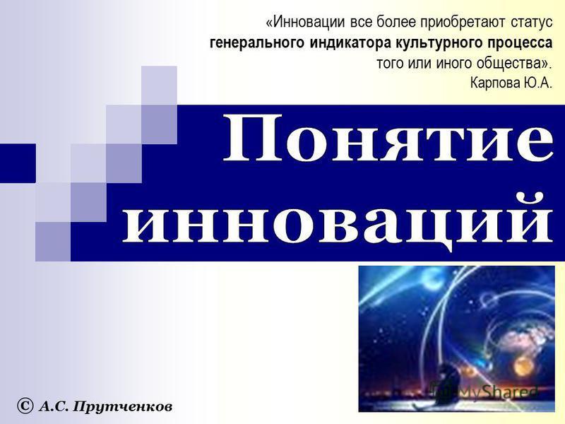 © А.С. Прутченков « Инновации все более приобретают статус генерального индикатора культурного процесса того или иного общества». Карпова Ю.А.