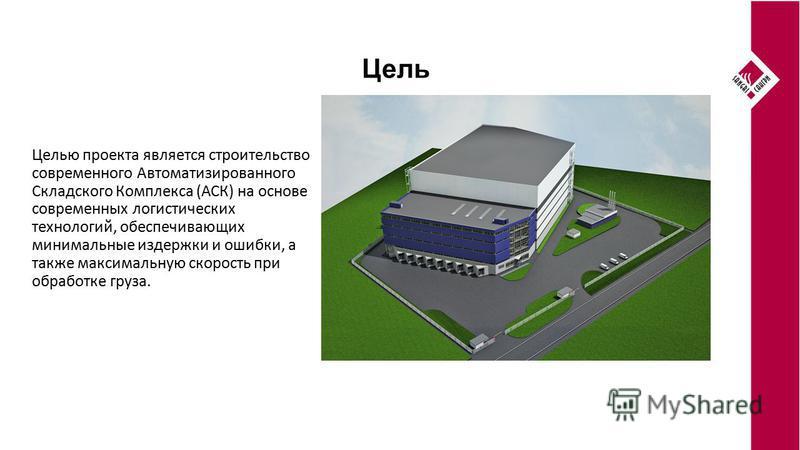 Цель Целью проекта является строительство современного Автоматизированного Складского Комплекса (АСК) на основе современных логистических технологий, обеспечивающих минимальные издержки и ошибки, а также максимальную скорость при обработке груза.
