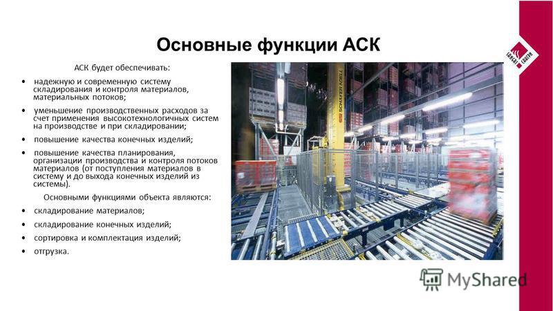 Основные функции АСК АСК будет обеспечивать: надежную и современную систему складирования и контроля материалов, материальных потоков; уменьшение производственных расходов за счет применения высокотехнологичных систем на производстве и при складирова