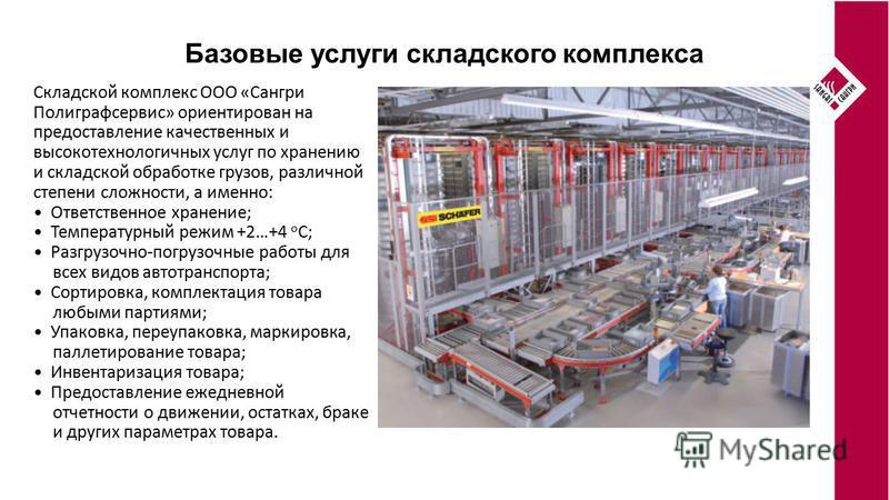 Базовые услуги складского комплекса Складской комплекс ООО «Сангри Полиграфсервис» ориентирован на предоставление качественных и высокотехнологичных услуг по хранению и складской обработке грузов, различной степени сложности, а именно: Ответственное