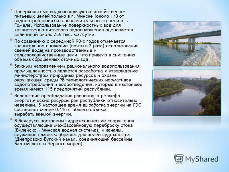 * Поверхностные воды используются хозяйственно- питьевых целей только в г. Минске (около 1/3 от водопотребления) и в незначительной степени в г. Гомеле. Использование поверхностных вод для хозяйственно-питьевого водоснабжения оценивается величиной ок