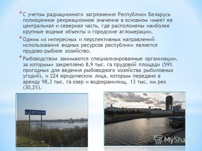 * С учетом радиационного загрязнения Республики Беларусь полноценное рекреационное значение в основном имеет ее центральная и северная часть, где расположены наиболее крупные водные объекты и городские агломерации. * Одним из интересных и перспективн
