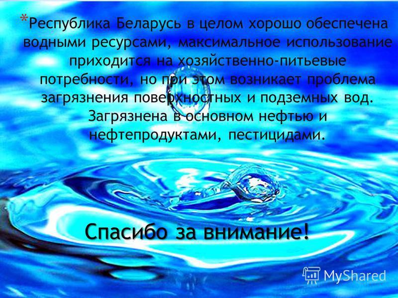 * Республика Беларусь в целом хорошо обеспечена водными ресурсами, максимальное использование приходится на хозяйственно-питьевые потребности, но при этом возникает проблема загрязнения поверхностных и подземных вод. Загрязнена в основном нефтью и не