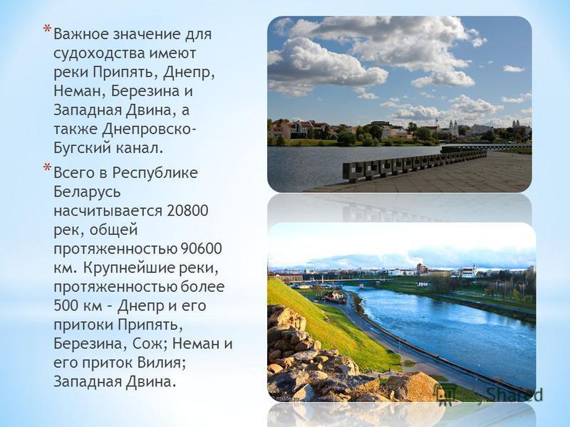 * Важное значение для судоходства имеют реки Припять, Днепр, Неман, Березина и Западная Двина, а также Днепровско- Бугский канал. * Всего в Республике Беларусь насчитывается 20800 рек, общей протяженностью 90600 км. Крупнейшие реки, протяженностью бо