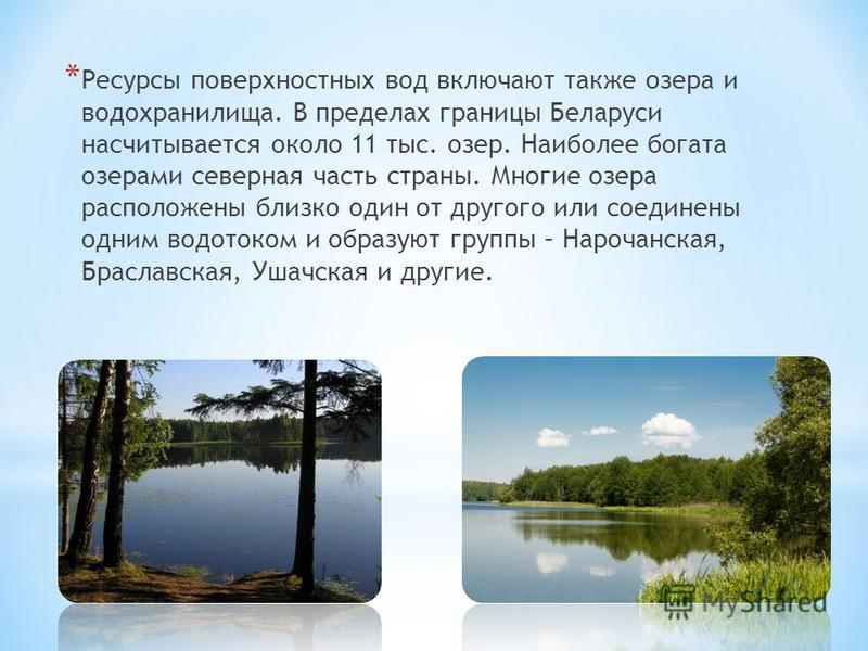 * Ресурсы поверхностных вод включают также озера и водохранилища. В пределах границы Беларуси насчитывается около 11 тыс. озер. Наиболее богата озерами северная часть страны. Многие озера расположены близко один от другого или соединены одним водоток
