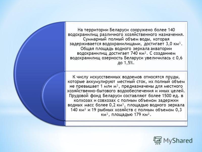 На территории Беларуси сооружено более 140 водохранилищ различного хозяйственного назначения. Суммарный полный объем воды, которая задерживается водохранилищами, достигает 3,0 км³. Общая площадь водного зеркала акватории водохранилищ достигает 740 км
