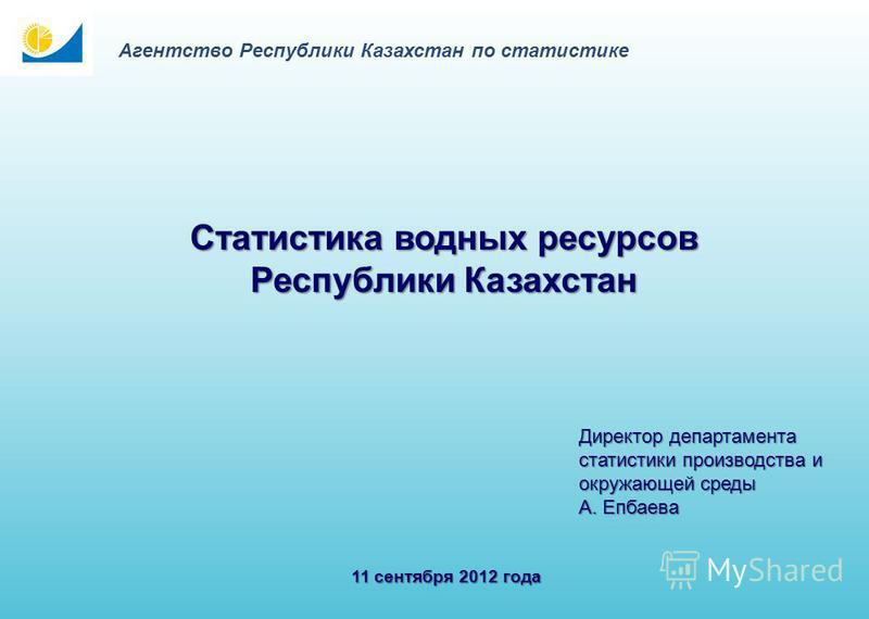 11 сентября 2012 года Статистика водных ресурсов Республики Казахстан Директор департамента статистики производства и окружающей среды А. Епбаева Агентство Республики Казахстан по статистике