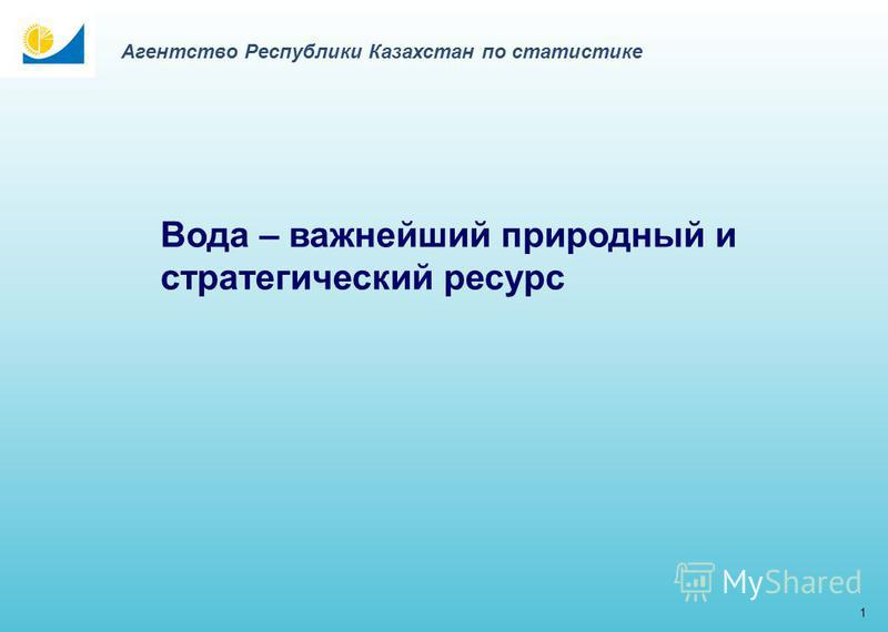 Вода – важнейший природный и стратегический ресурс 1 Агентство Республики Казахстан по статистике
