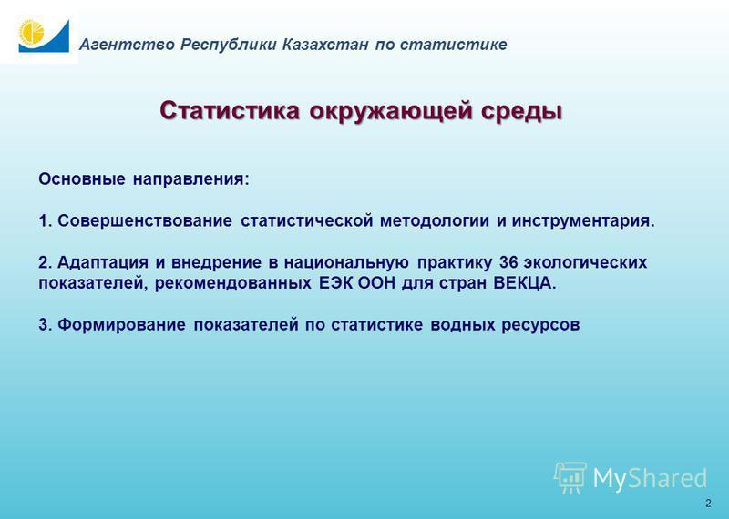 Статистика окружающей среды 2 Агентство Республики Казахстан по статистике Основные направления: 1. Совершенствование статистической методологии и инструментария. 2. Адаптация и внедрение в национальную практику 36 экологических показателей, рекоменд