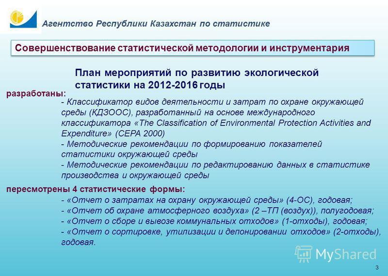 3 Агентство Республики Казахстан по статистике План мероприятий по развитию экологической статистики на 2012-2016 годы разработаны: - Классификатор видов деятельности и затрат по охране окружающей среды (КДЗООС), разработанный на основе международног
