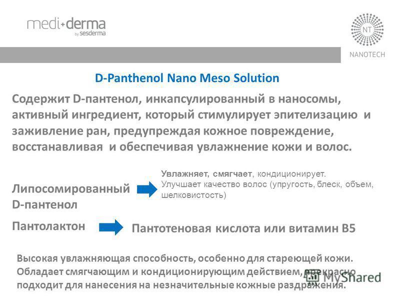 D-Panthenol Nano Meso Solution Содержит D-пантенол, инкапсулированный в наносомы, активный ингредиент, который стимулирует эпителизацию и заживление ран, предупреждая кожное повреждение, восстанавливая и обеспечивая увлажнение кожи и волос. Липосомир