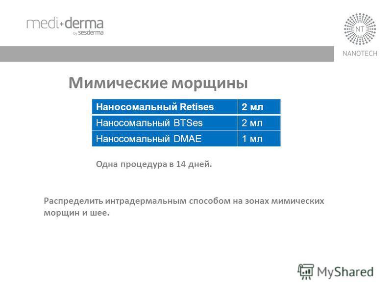 Наносомальный Retises2 мл Наносомальный BTSes2 мл Наносомальный DMAE1 мл Одна процедура в 14 дней. Мимические морщины Распределить интрадермальным способом на зонах мимических морщин и шее.