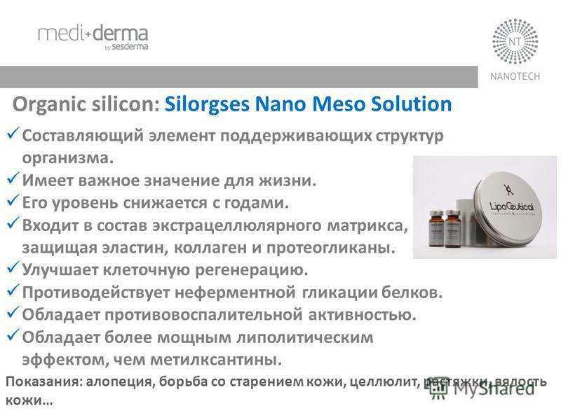 Organic silicon: Silorgses Nano Meso Solution Составляющий элемент поддерживающих структур организма. Имеет важное значение для жизни. Его уровень снижается с годами. Входит в состав экстрацеллюлярного матрикса, защищая эластин, коллаген и протеоглик