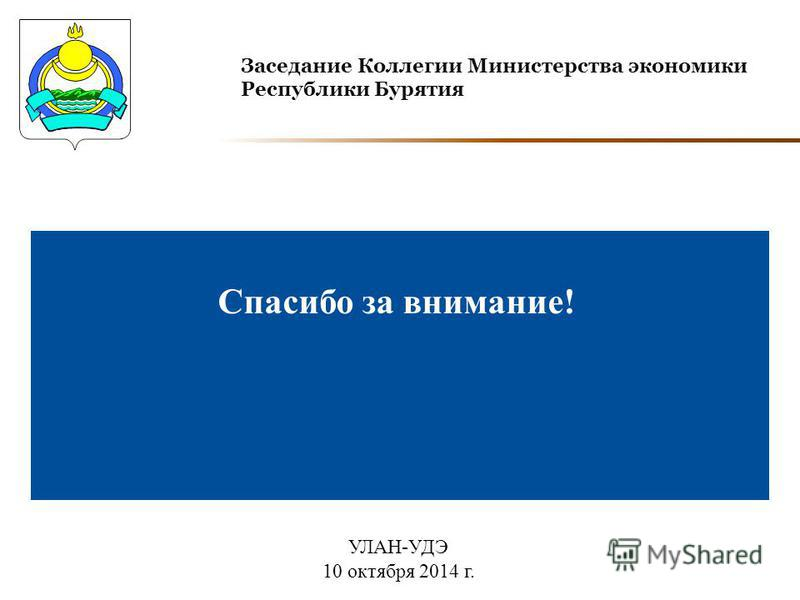 Заседание Коллегии Министерства экономики Республики Бурятия Спасибо за внимание! УЛАН-УДЭ 10 октября 2014 г.