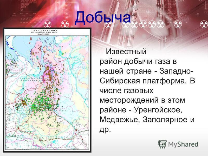 Добыча Известный район добычи газа в нашей стране - Западно- Сибирская платформа. В числе газовых месторождений в этом районе - Уренгойское, Медвежье, Заполярное и др.