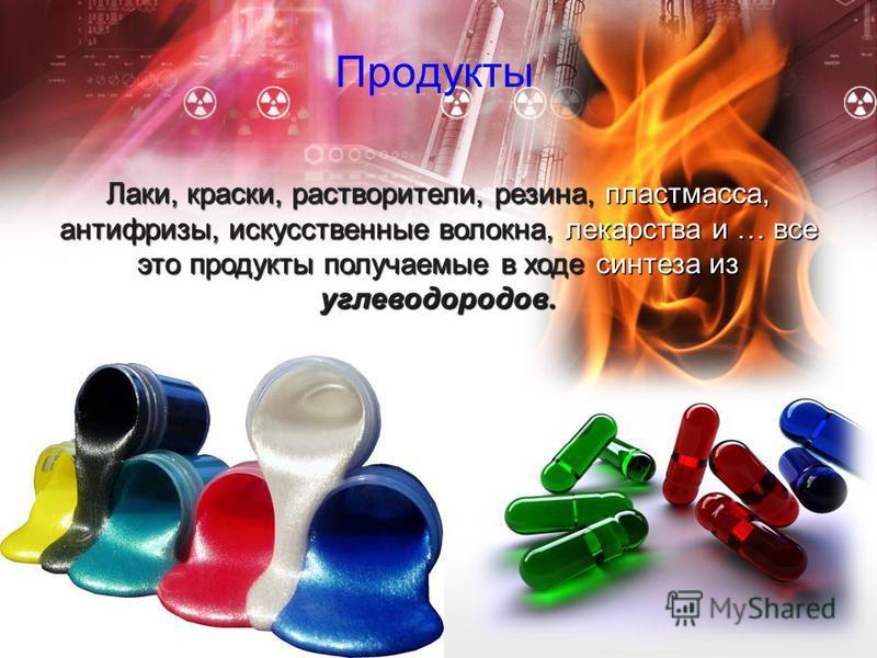 Продукты Лаки, краски, растворители, резина, пластмасса, антифризы, искусственные волокна, лекарства и … все это продукты получаемые в ходе синтеза из углеводородов.