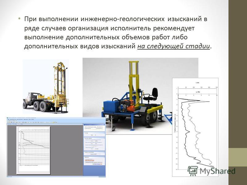 При выполнении инженерно-геологических изысканий в ряде случаев организация исполнитель рекомендует выполнение дополнительных объемов работ либо дополнительных видов изысканий на следующей стадии.