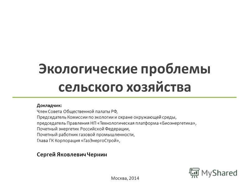 Москва, 2014 Экологические проблемы сельского хозяйства Докладчик: Член Совета Общественной палаты РФ, Председатель Комиссии по экологии и охране окружающей среды, председатель Правления НП «Технологическая платформа «Биоэнергетика», Почетный энергет