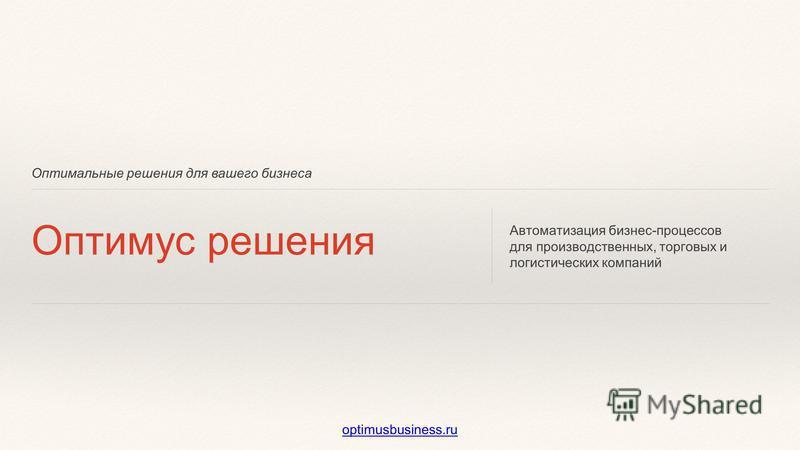 Оптимальные решения для вашего бизнеса Оптимус решения Автоматизация бизнес-процессов для производственных, торговых и логистических компаний optimusbusiness.ru