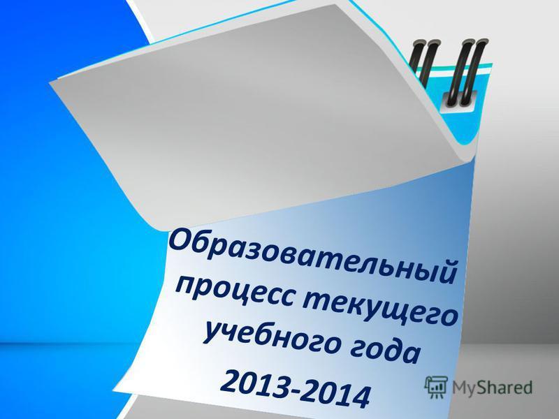 Образова- тельный процесс текущего года Образовательный процесс текущего учебного года 2013-2014