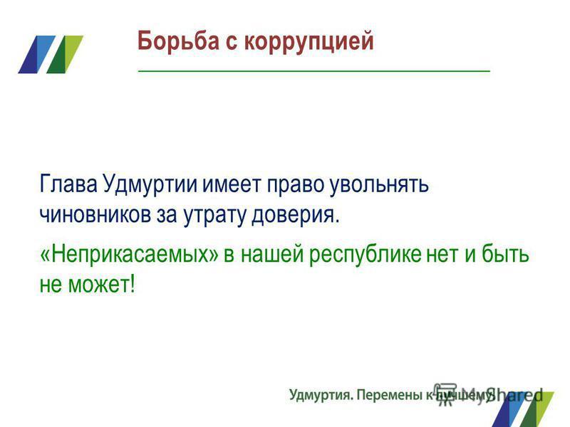 Борьба с коррупцией Глава Удмуртии имеет право увольнять чиновников за утрату доверия. «Неприкасаемых» в нашей республике нет и быть не может!
