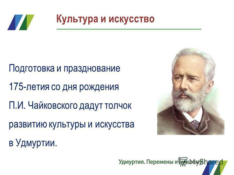 Подготовка и празднование 175-летия со дня рождения П.И. Чайковского дадут толчок развитию культуры и искусства в Удмуртии. Культура и искусство