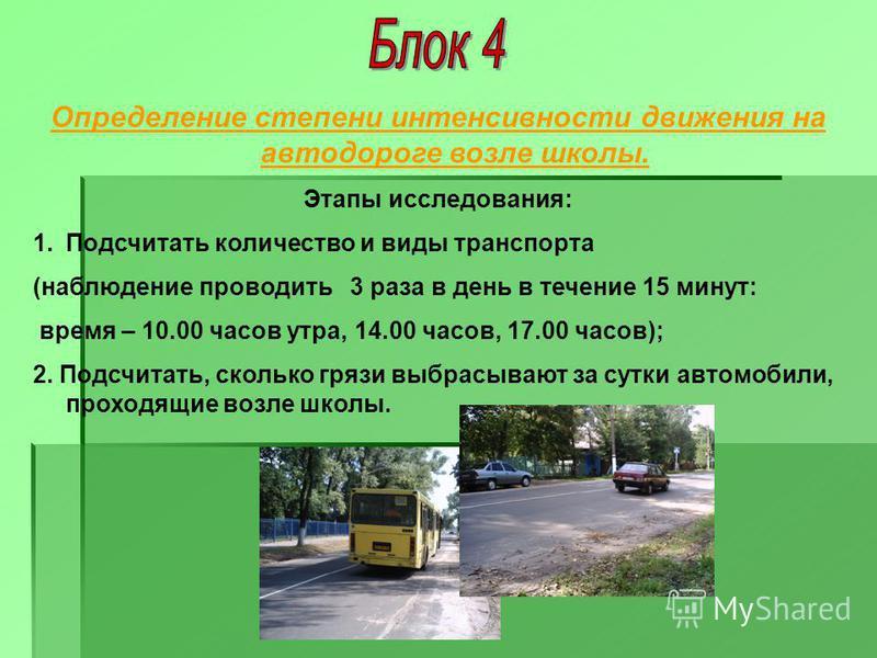 Определение степени интенсивности движения на автодороге возле школы. Этапы исследования: 1. Подсчитать количество и виды транспорта (наблюдение проводить 3 раза в день в течение 15 минут: время – 10.00 часов утра, 14.00 часов, 17.00 часов); 2. Подсч