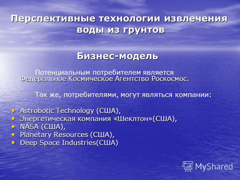 Перспективные технологии извлечения воды из грунтов Бизнес-модель Федеральное Космическое Агентство Роскосмос. Потенциальным потребителем является Федеральное Космическое Агентство Роскосмос. Так же, потребителями, могут являться компании: Astrobotic