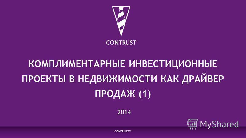 КОМПЛИМЕНТАРНЫЕ ИНВЕСТИЦИОННЫЕ ПРОЕКТЫ В НЕДВИЖИМОСТИ КАК ДРАЙВЕР ПРОДАЖ (1) CONTRUST 2014