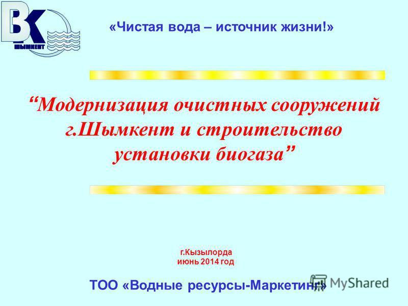 Модернизация очистных сооружений г.Шымкент и строительство установки биогаза «Чистая вода – источник жизни!» г.Кызылорда июнь 2014 год ТОО «Водные ресурсы-Маркетинг»