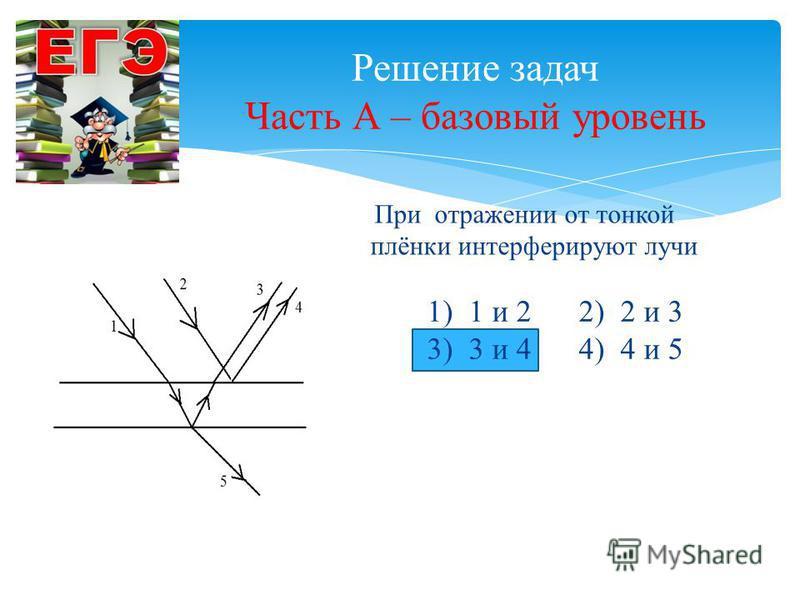 Решение задач Часть А – базовый уровень При отражении от тонкой плёнки интерферируют лучи 1) 1 и 2 2) 2 и 3 3) 3 и 4 4) 4 и 5