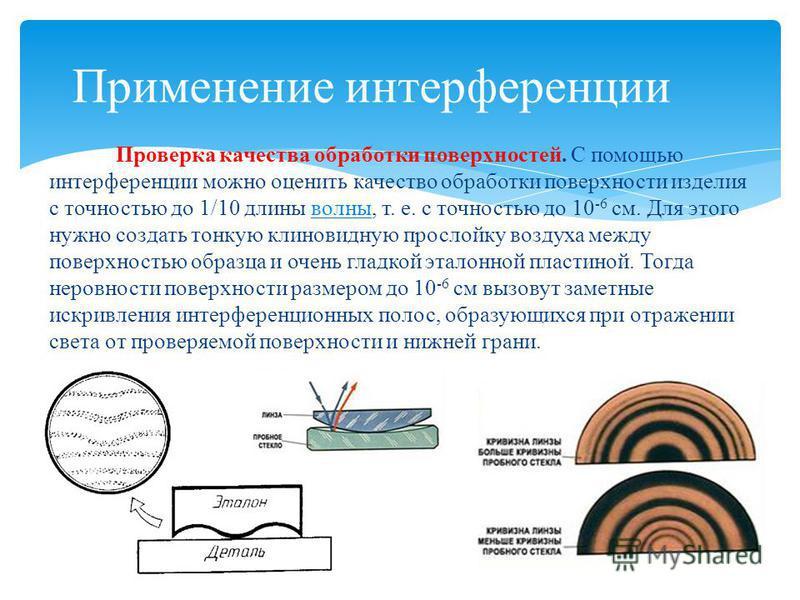 Проверка качества обработки поверхностей. С помощью интерференции можно оценить качество обработки поверхности изделия с точностью до 1/10 длины волны, т. е. с точностью до 10 -6 см. Для этого нужно создать тонкую клиновидную прослойку воздуха между
