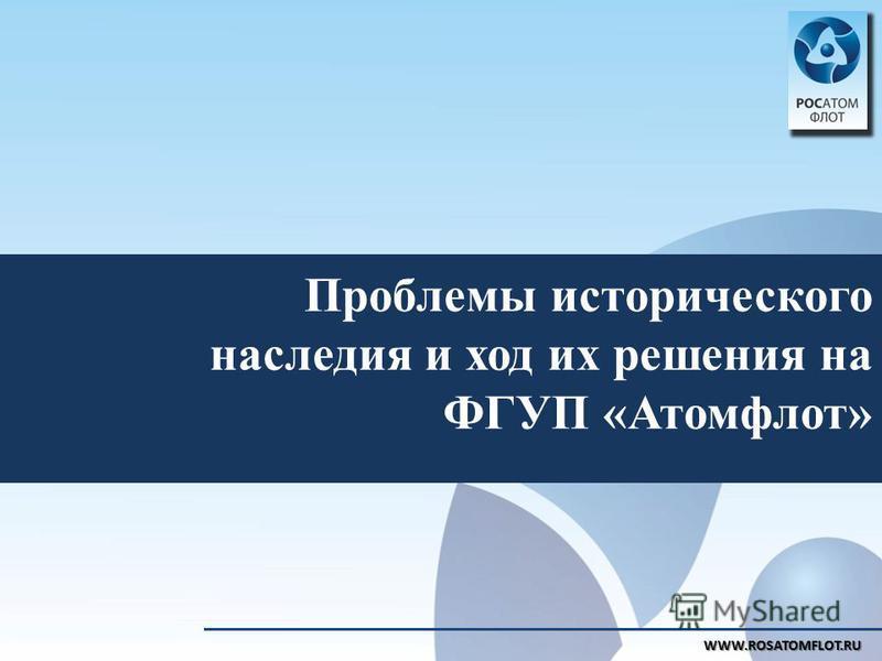 WWW.ROSATOMFLOT.RU Проблемы исторического наследия и ход их решения на ФГУП «Атомфлот»