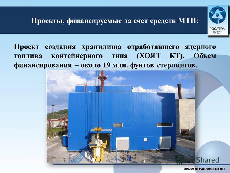 Проекты, финансируемые за счет средств МТП: WWW.ROSATOMFLOT.RU Проект создания хранилища отработавшего ядерного топлива контейнерного типа (ХОЯТ КТ). Объем финансирования – около 19 млн. фунтов стерлингов.
