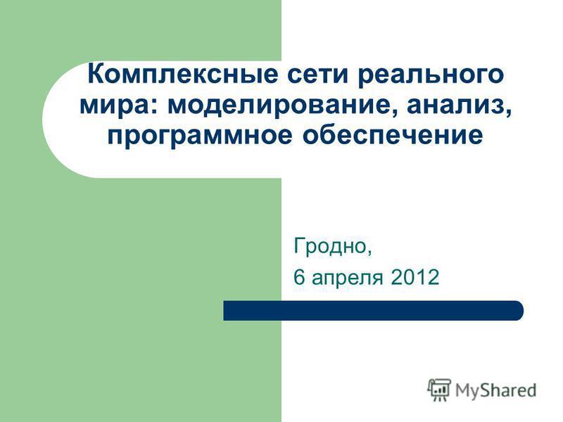 Комплексные сети реального мира: моделирование, анализ, программное обеспечение Гродно, 6 апреля 2012
