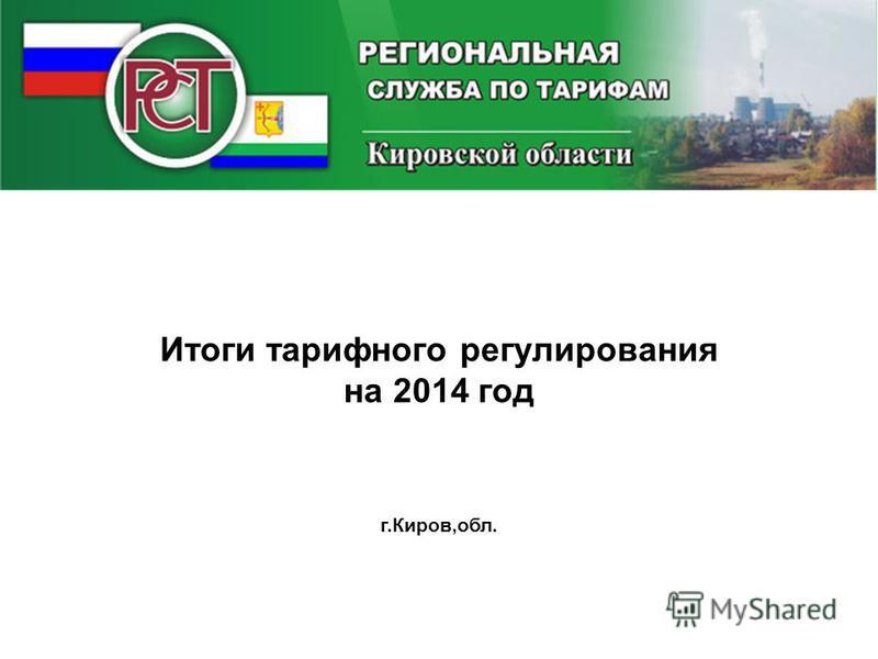 Итоги тарифного регулирования на 2014 год г.Киров,обл.