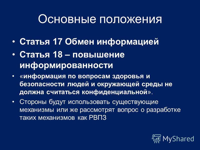 Основные положения Статья 17 Обмен информацией Статья 18 – повышение информированности «информация по вопросам здоровья и безопасности людей и окружающей среды не должна считаться конфиденциальной». Стороны будут использовать существующие механизмы и